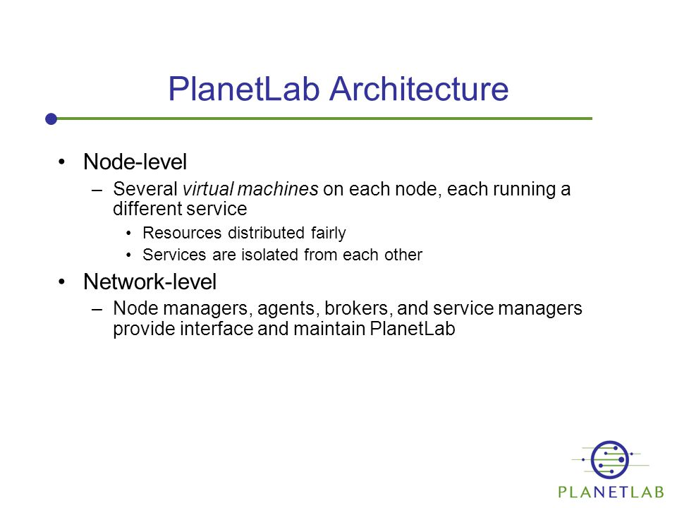 PlanetLab Architecture Node-level –Several virtual machines on each node, each running a different service Resources distributed fairly Services are isolated from each other Network-level –Node managers, agents, brokers, and service managers provide interface and maintain PlanetLab