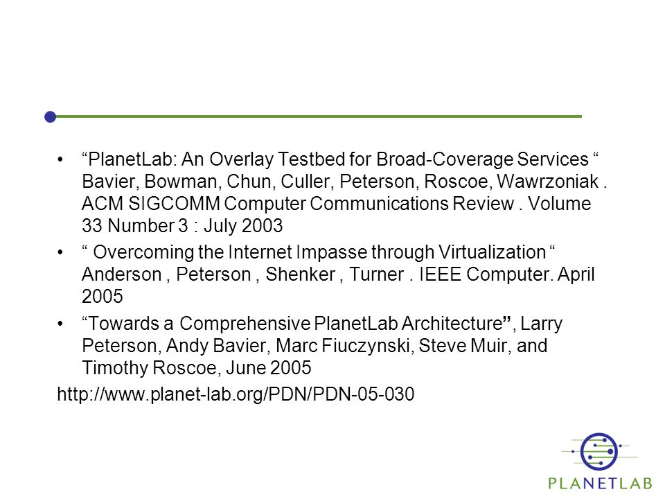 """""""PlanetLab: An Overlay Testbed for Broad-Coverage Services """" Bavier, Bowman, Chun, Culler, Peterson, Roscoe, Wawrzoniak. ACM SIGCOMM Computer Communic"""