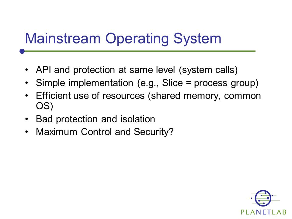 Mainstream Operating System API and protection at same level (system calls) Simple implementation (e.g., Slice = process group) Efficient use of resources (shared memory, common OS) Bad protection and isolation Maximum Control and Security?