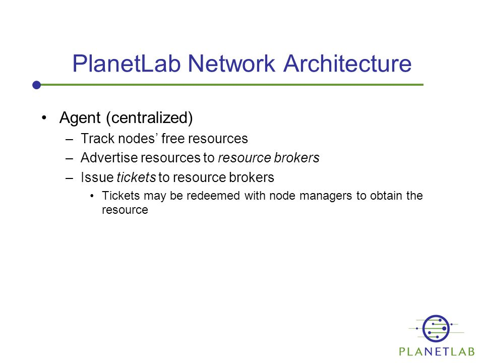 PlanetLab Network Architecture Agent (centralized) –Track nodes' free resources –Advertise resources to resource brokers –Issue tickets to resource brokers Tickets may be redeemed with node managers to obtain the resource