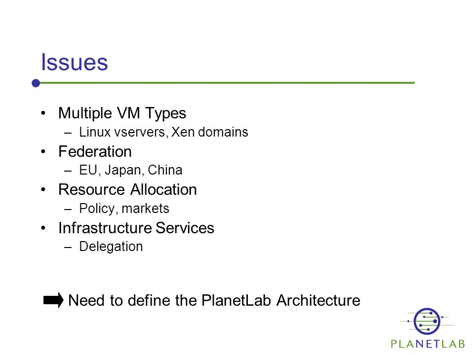 Issues Multiple VM Types –Linux vservers, Xen domains Federation –EU, Japan, China Resource Allocation –Policy, markets Infrastructure Services –Delegation Need to define the PlanetLab Architecture