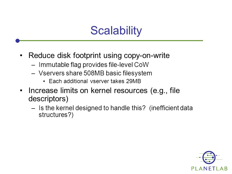 Scalability Reduce disk footprint using copy-on-write –Immutable flag provides file-level CoW –Vservers share 508MB basic filesystem Each additional vserver takes 29MB Increase limits on kernel resources (e.g., file descriptors) –Is the kernel designed to handle this.