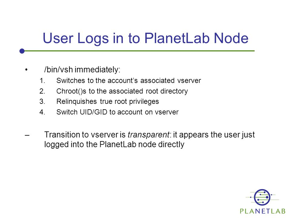 User Logs in to PlanetLab Node /bin/vsh immediately: 1.Switches to the account's associated vserver 2.Chroot()s to the associated root directory 3.Relinquishes true root privileges 4.Switch UID/GID to account on vserver –Transition to vserver is transparent: it appears the user just logged into the PlanetLab node directly