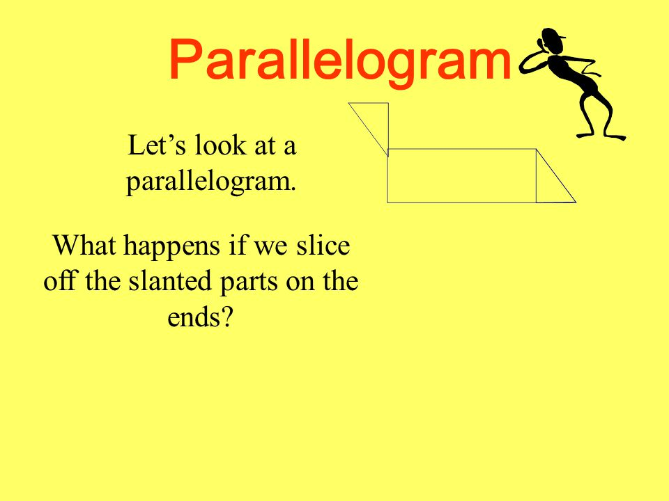 Parallelogram Let's look at a parallelogram. What happens if we slice off the slanted parts on the ends?