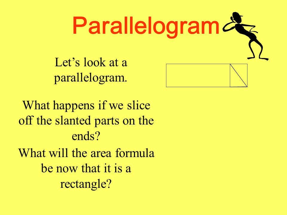 Parallelogram Let's look at a parallelogram. What happens if we slice off the slanted parts on the ends? What will the area formula be now that it is
