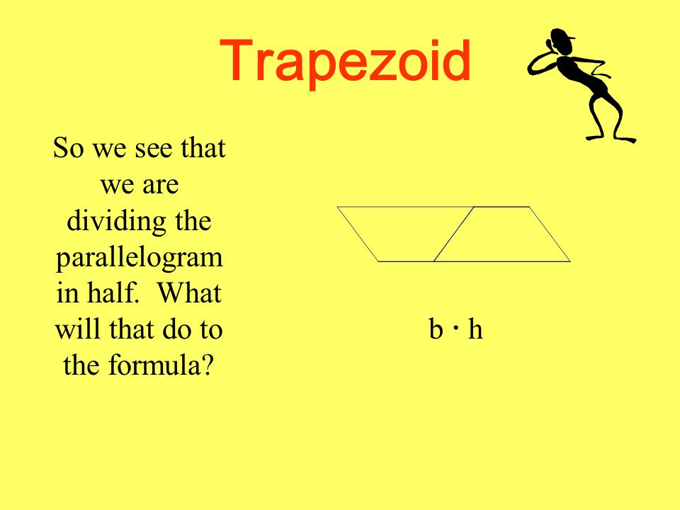 Trapezoid So we see that we are dividing the parallelogram in half. What will that do to the formula? b  hb  h