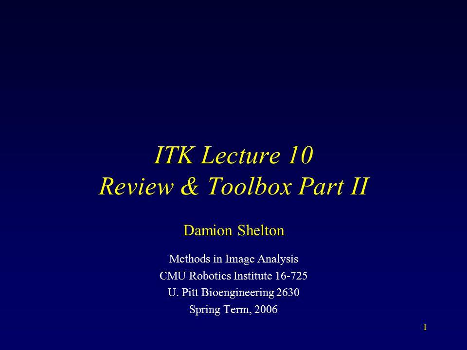 1 ITK Lecture 10 Review & Toolbox Part II Methods in Image Analysis CMU Robotics Institute 16-725 U.