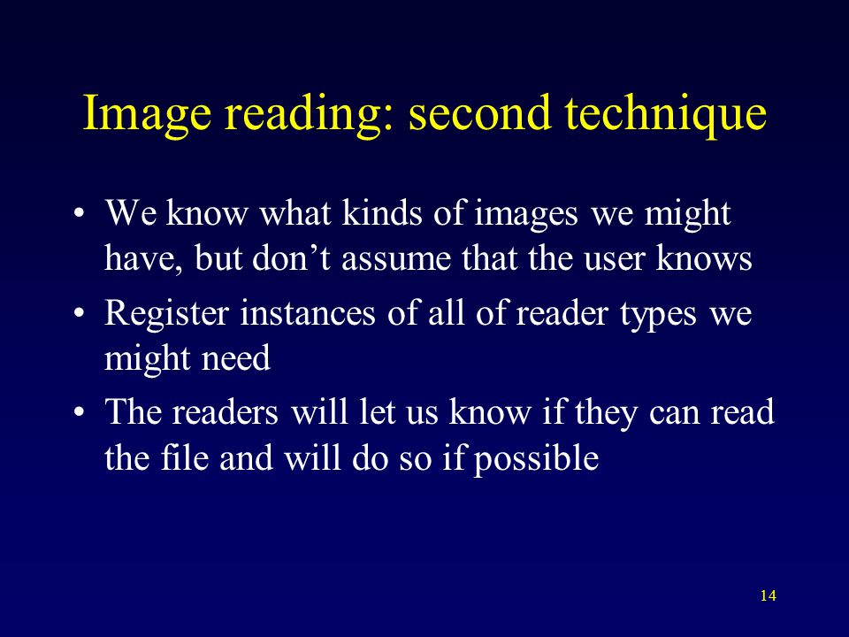 14 Image reading: second technique We know what kinds of images we might have, but don't assume that the user knows Register instances of all of reader types we might need The readers will let us know if they can read the file and will do so if possible
