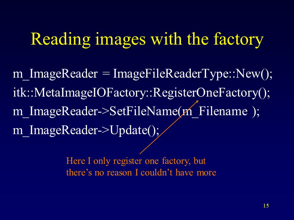 15 Reading images with the factory m_ImageReader = ImageFileReaderType::New(); itk::MetaImageIOFactory::RegisterOneFactory(); m_ImageReader->SetFileName(m_Filename ); m_ImageReader->Update(); Here I only register one factory, but there's no reason I couldn't have more