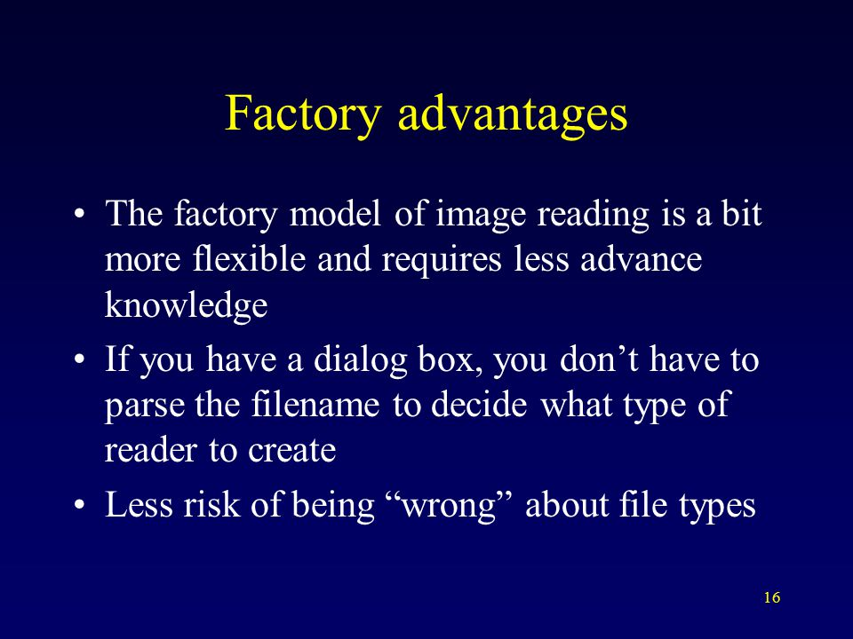 16 Factory advantages The factory model of image reading is a bit more flexible and requires less advance knowledge If you have a dialog box, you don't have to parse the filename to decide what type of reader to create Less risk of being wrong about file types