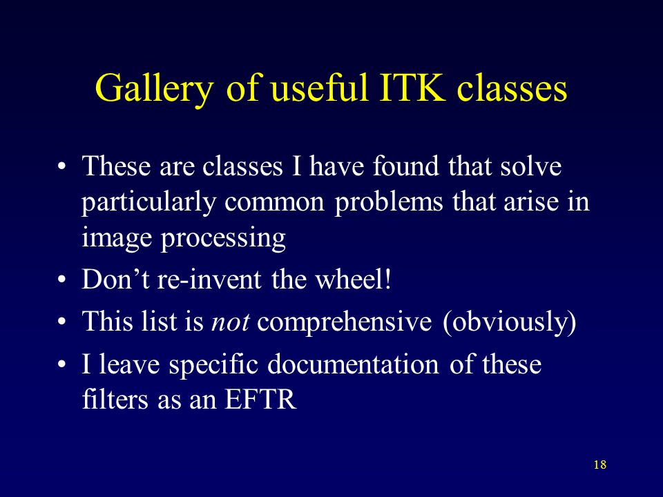 18 Gallery of useful ITK classes These are classes I have found that solve particularly common problems that arise in image processing Don't re-invent the wheel.