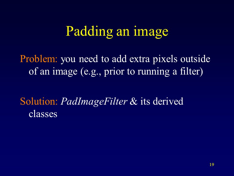 19 Padding an image Problem: you need to add extra pixels outside of an image (e.g., prior to running a filter) Solution: PadImageFilter & its derived classes