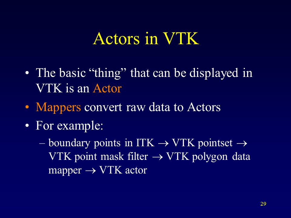 29 Actors in VTK The basic thing that can be displayed in VTK is an Actor Mappers convert raw data to Actors For example: –boundary points in ITK  VTK pointset  VTK point mask filter  VTK polygon data mapper  VTK actor