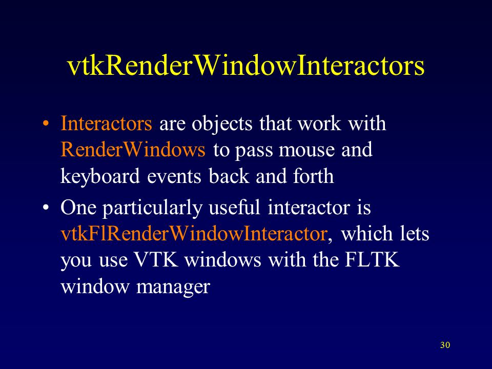 30 vtkRenderWindowInteractors Interactors are objects that work with RenderWindows to pass mouse and keyboard events back and forth One particularly useful interactor is vtkFlRenderWindowInteractor, which lets you use VTK windows with the FLTK window manager