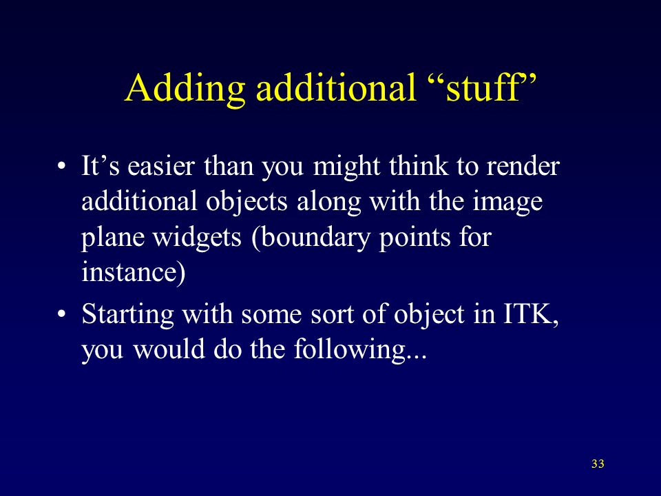 33 Adding additional stuff It's easier than you might think to render additional objects along with the image plane widgets (boundary points for instance) Starting with some sort of object in ITK, you would do the following...