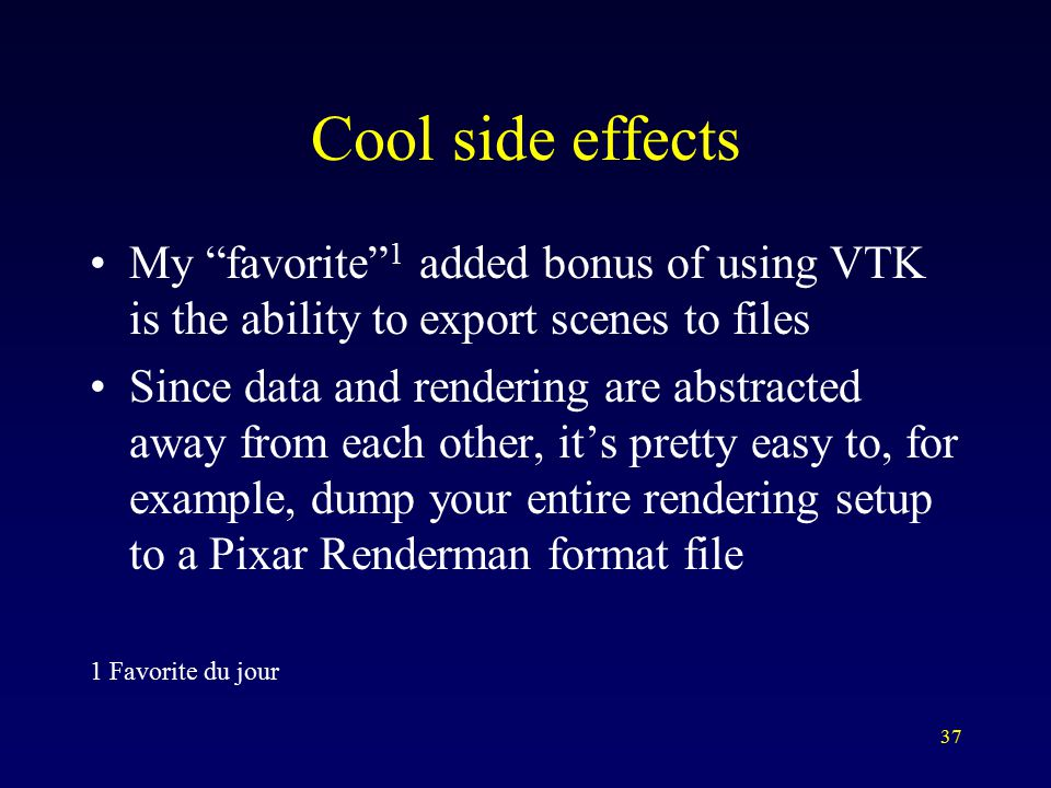 37 Cool side effects My favorite 1 added bonus of using VTK is the ability to export scenes to files Since data and rendering are abstracted away from each other, it's pretty easy to, for example, dump your entire rendering setup to a Pixar Renderman format file 1 Favorite du jour
