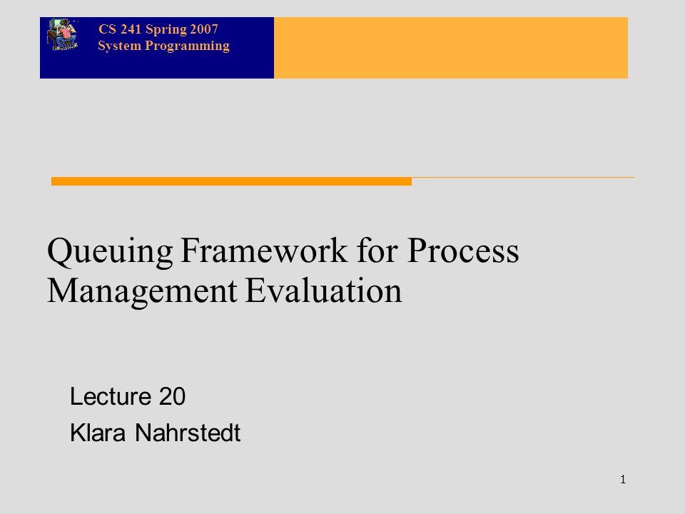 CS 241 Spring 2007 System Programming 1 Queuing Framework for Process Management Evaluation Lecture 20 Klara Nahrstedt