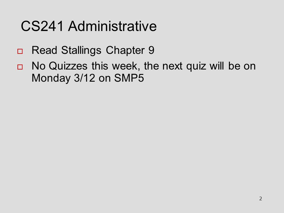 2 CS241 Administrative  Read Stallings Chapter 9  No Quizzes this week, the next quiz will be on Monday 3/12 on SMP5