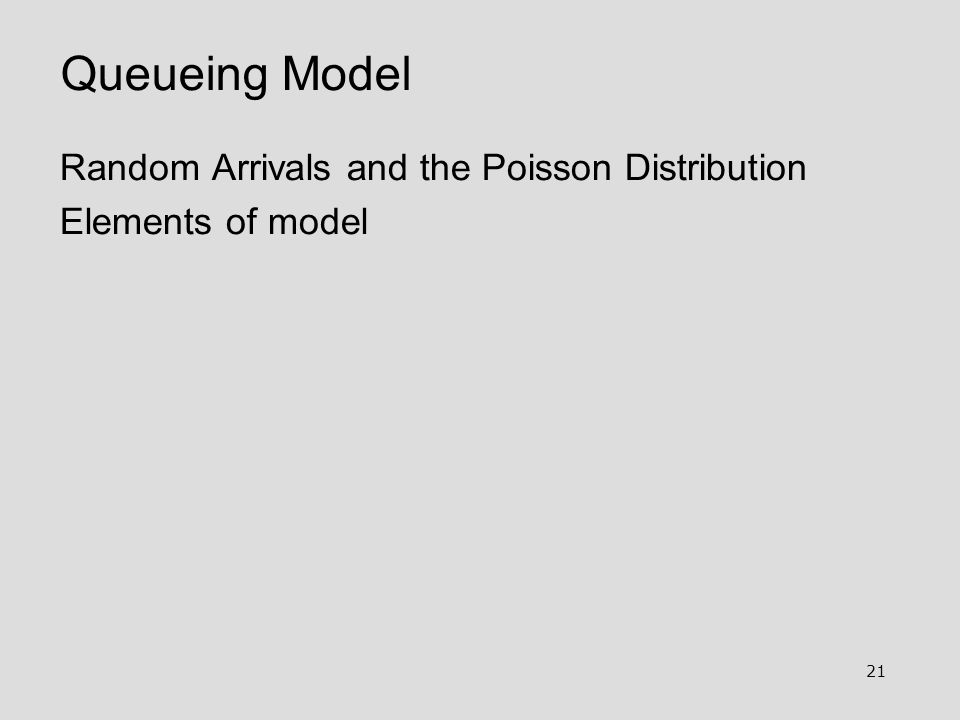 21 Queueing Model Random Arrivals and the Poisson Distribution Elements of model