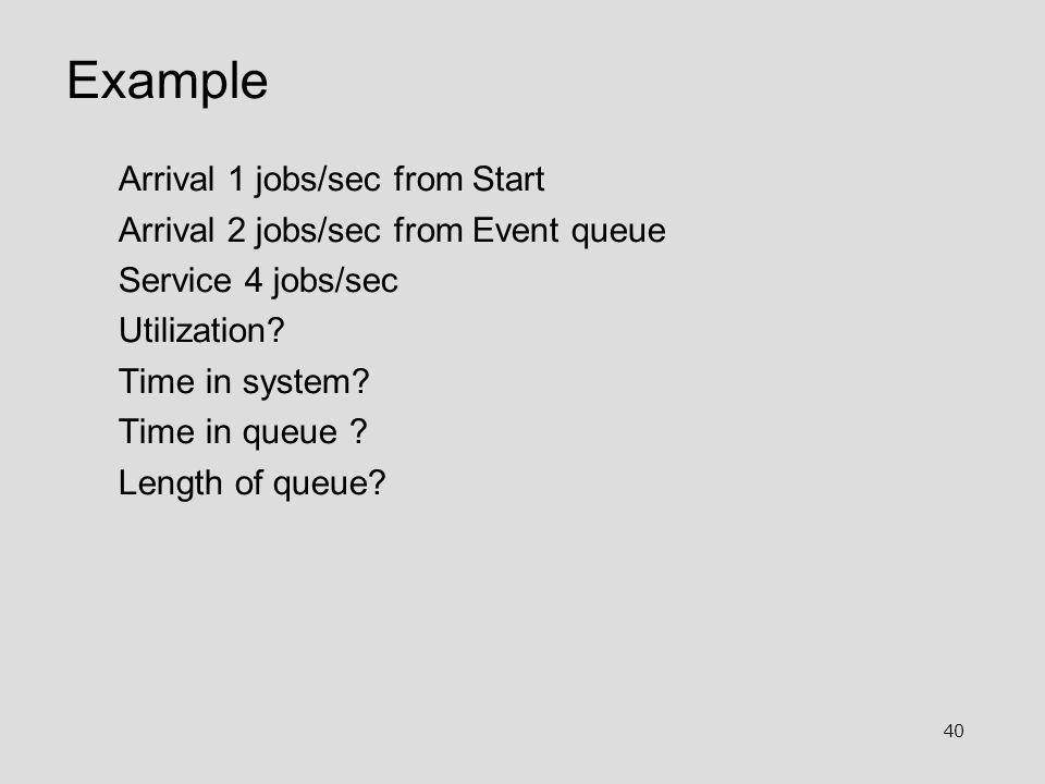 40 Example Arrival 1 jobs/sec from Start Arrival 2 jobs/sec from Event queue Service 4 jobs/sec Utilization? Time in system? Time in queue ? Length of