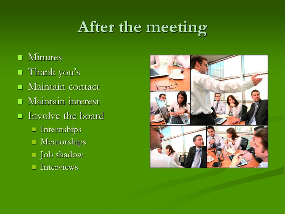 After the meeting Minutes Minutes Thank you's Thank you's Maintain contact Maintain contact Maintain interest Maintain interest Involve the board Invo