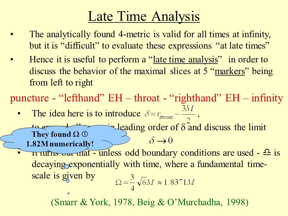 The idea here is to introduce, to expand all terms in leading order of  and discuss the limit It turns out that - unless odd boundary conditions are used -  is decaying exponentially with time, where a fundamental time- scale is given by Late Time Analysis The analytically found 4-metric is valid for all times at infinity, but it is difficult to evaluate these expressions at late times Hence it is useful to perform a late time analysis in order to discuss the behavior of the maximal slices at 5 markers being from left to right puncture - lefthand EH – throat - righthand EH – infinity (Smarr & York, 1978, Beig & O'Murchadha, 1998) They found   1.82M numerically!