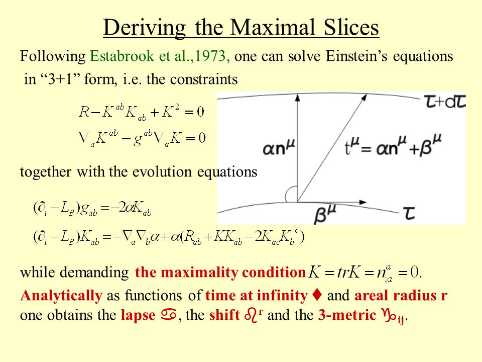 Deriving the Maximal Slices Following Estabrook et al.,1973, one can solve Einstein's equations in 3+1 form, i.e.