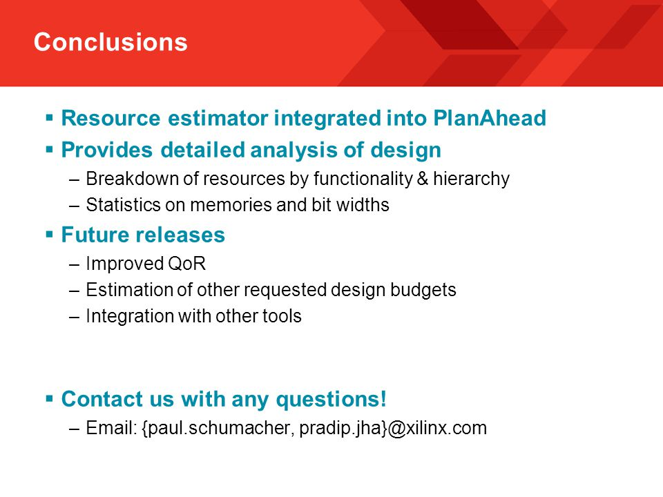 Conclusions  Resource estimator integrated into PlanAhead  Provides detailed analysis of design –Breakdown of resources by functionality & hierarchy –Statistics on memories and bit widths  Future releases –Improved QoR –Estimation of other requested design budgets –Integration with other tools  Contact us with any questions.