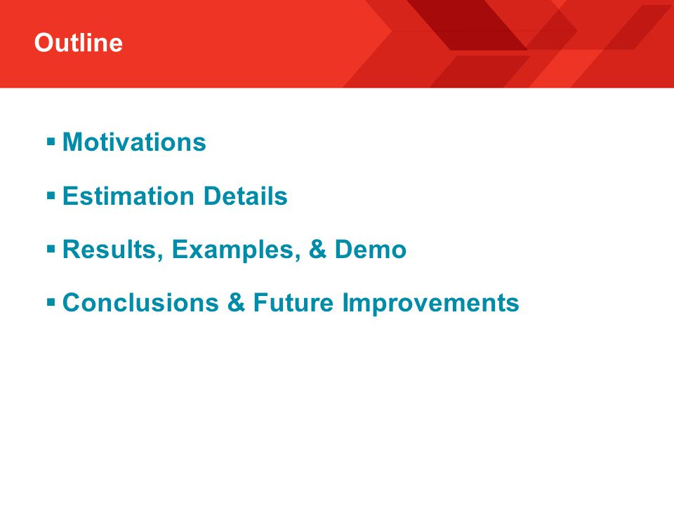 Outline  Motivations  Estimation Details  Results, Examples, & Demo  Conclusions & Future Improvements