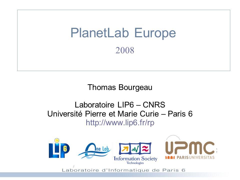 PlanetLab Europe 2008 Thomas Bourgeau Laboratoire LIP6 – CNRS Université Pierre et Marie Curie – Paris 6 http://www.lip6.fr/rp