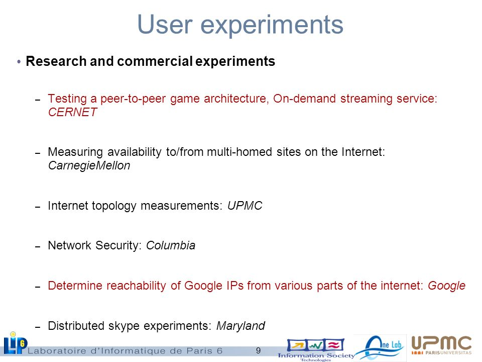 9 User experiments Research and commercial experiments – Testing a peer-to-peer game architecture, On-demand streaming service: CERNET – Measuring availability to/from multi-homed sites on the Internet: CarnegieMellon – Internet topology measurements: UPMC – Network Security: Columbia – Determine reachability of Google IPs from various parts of the internet: Google – Distributed skype experiments: Maryland