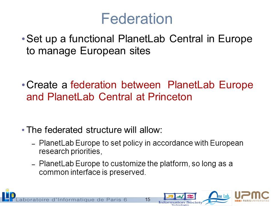 15 Federation Set up a functional PlanetLab Central in Europe to manage European sites Create a federation between PlanetLab Europe and PlanetLab Central at Princeton The federated structure will allow: – PlanetLab Europe to set policy in accordance with European research priorities, – PlanetLab Europe to customize the platform, so long as a common interface is preserved.