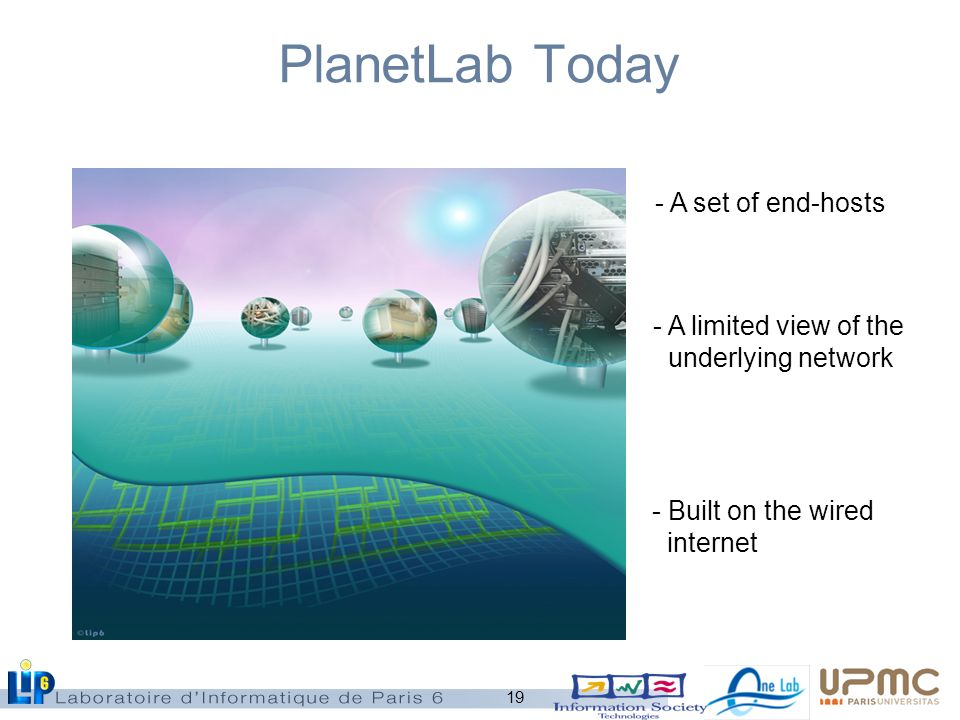 19 PlanetLab Today - A set of end-hosts - A limited view of the underlying network - Built on the wired internet