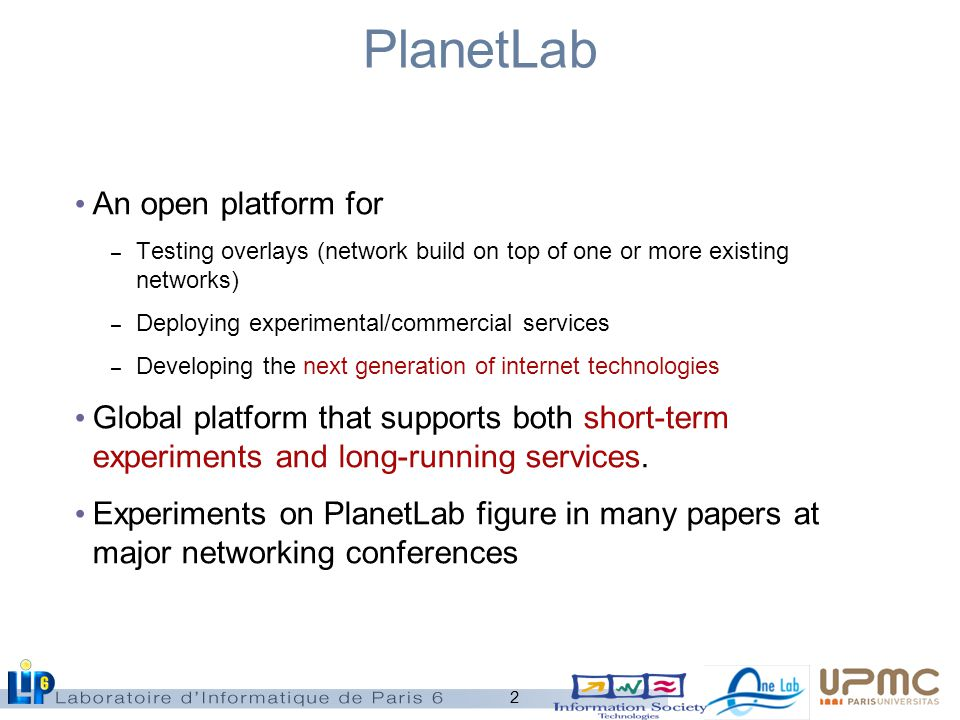 2 PlanetLab An open platform for – Testing overlays (network build on top of one or more existing networks) – Deploying experimental/commercial services – Developing the next generation of internet technologies Global platform that supports both short-term experiments and long-running services.