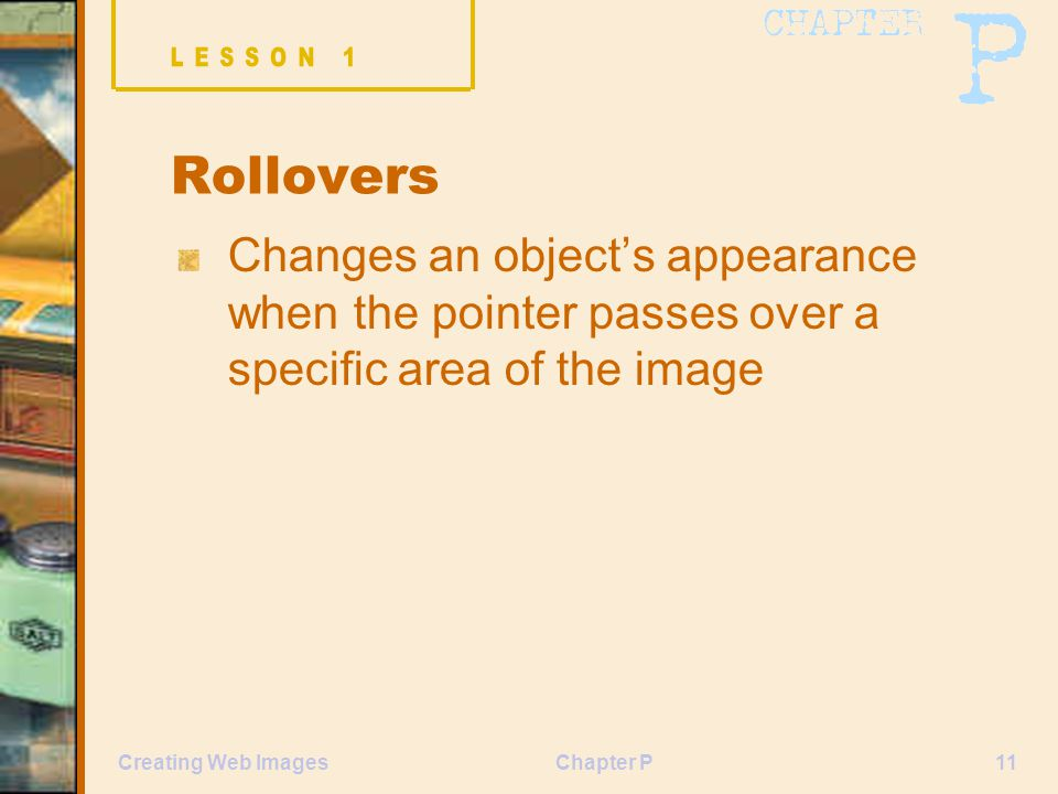 Chapter P11Creating Web Images Rollovers Changes an object's appearance when the pointer passes over a specific area of the image