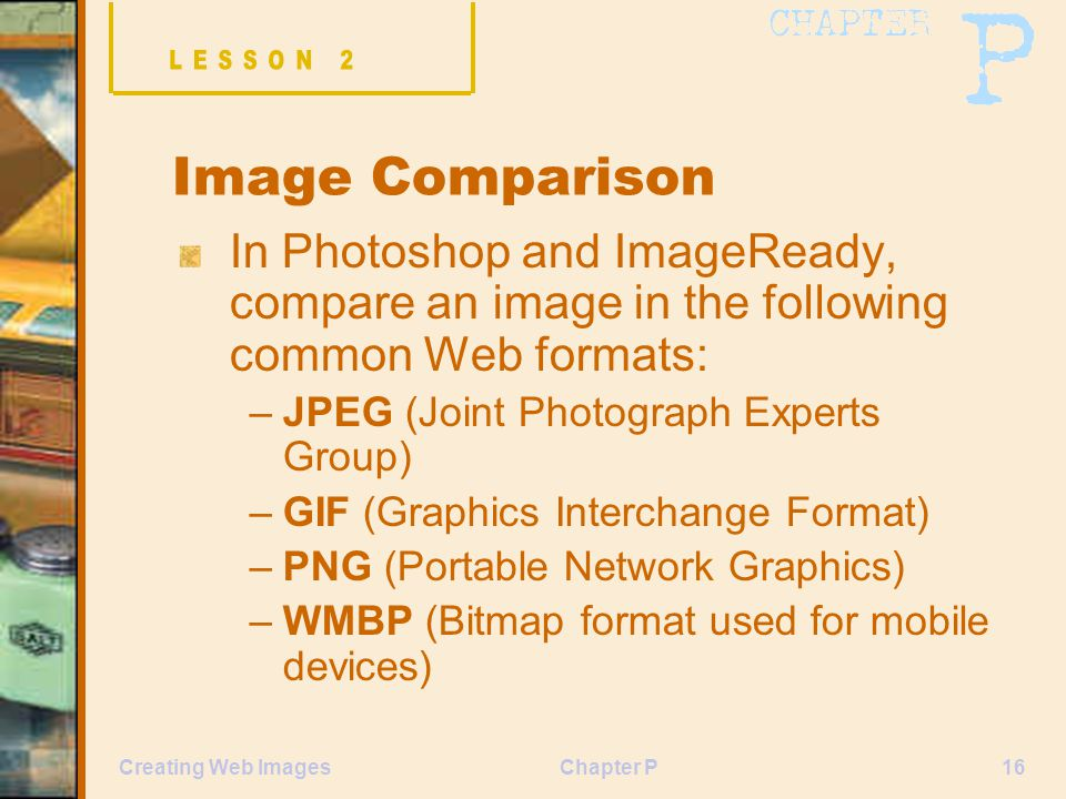 Chapter P16Creating Web Images Image Comparison In Photoshop and ImageReady, compare an image in the following common Web formats: –JPEG (Joint Photog