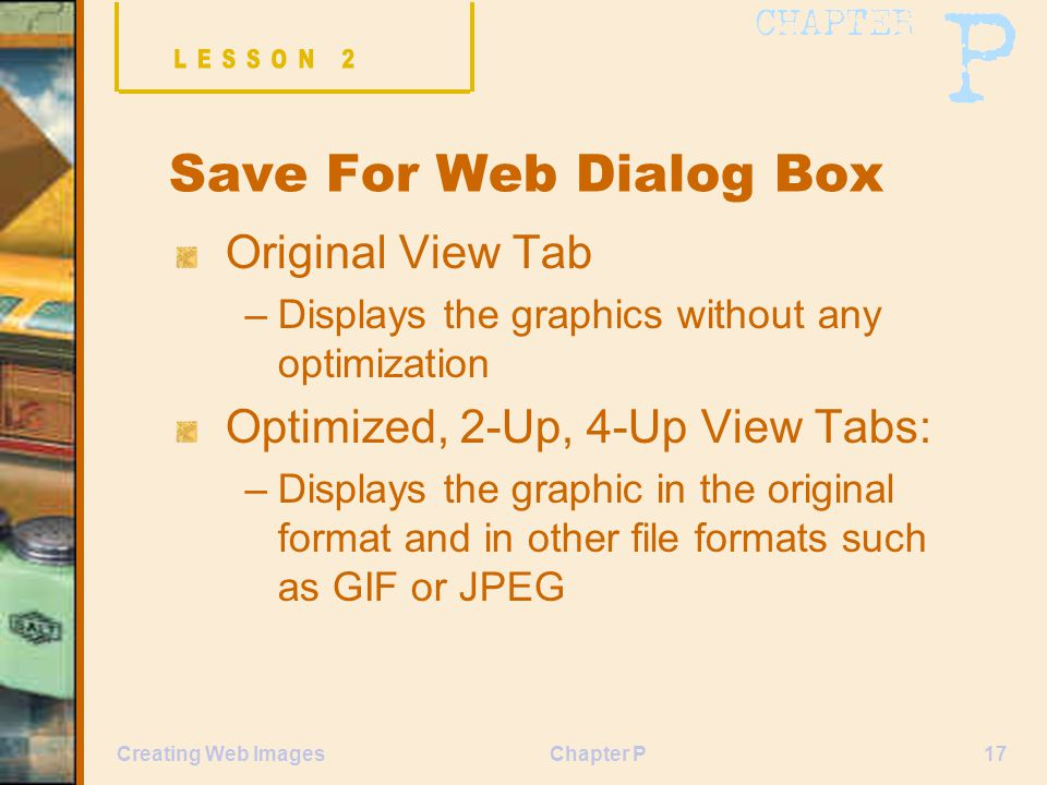 Chapter P17Creating Web Images Save For Web Dialog Box Original View Tab –Displays the graphics without any optimization Optimized, 2-Up, 4-Up View Ta