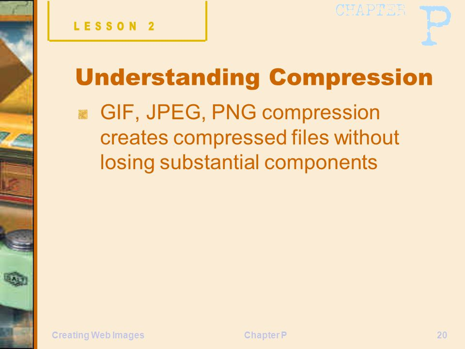 Chapter P20Creating Web Images Understanding Compression GIF, JPEG, PNG compression creates compressed files without losing substantial components