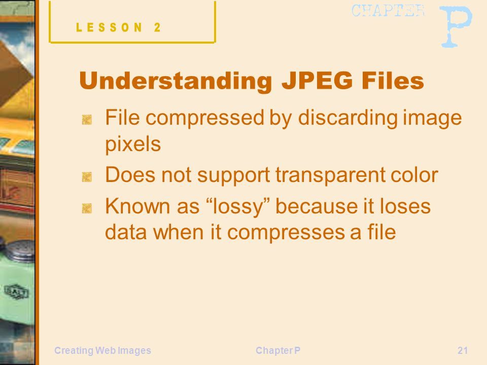 "Chapter P21Creating Web Images Understanding JPEG Files File compressed by discarding image pixels Does not support transparent color Known as ""lossy"""