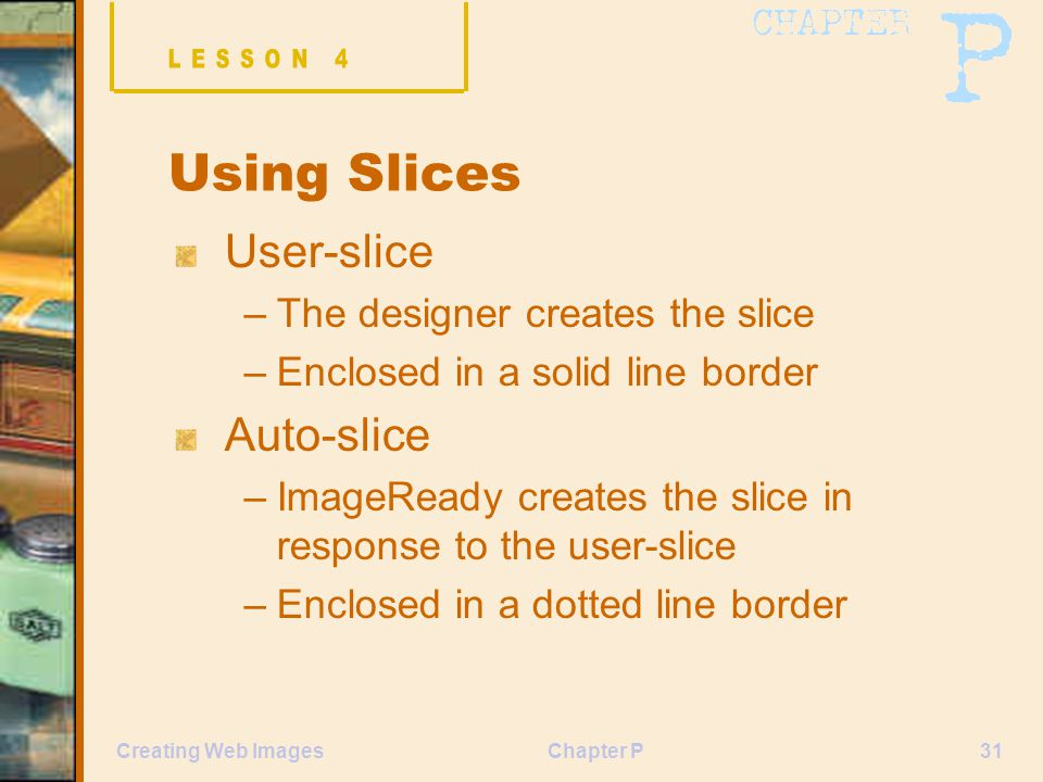 Chapter P31Creating Web Images Using Slices User-slice –The designer creates the slice –Enclosed in a solid line border Auto-slice –ImageReady creates