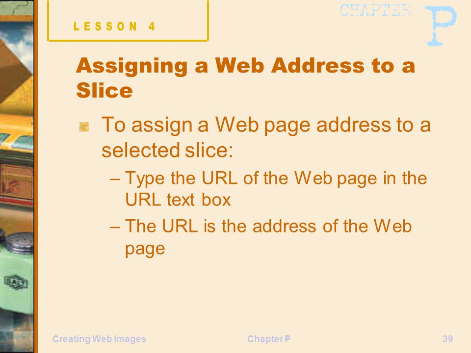 Chapter P39Creating Web Images Assigning a Web Address to a Slice To assign a Web page address to a selected slice: –Type the URL of the Web page in t
