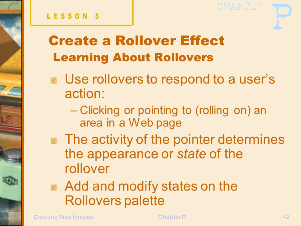 Chapter P42Creating Web Images Create a Rollover Effect Learning About Rollovers Use rollovers to respond to a user's action: –Clicking or pointing to