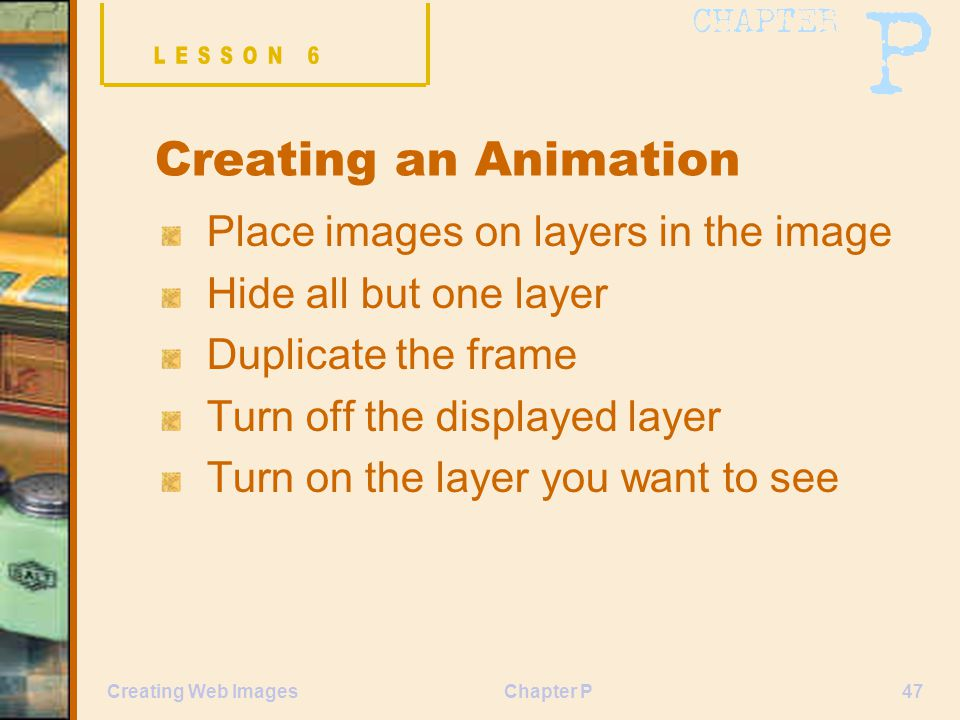Chapter P47Creating Web Images Creating an Animation Place images on layers in the image Hide all but one layer Duplicate the frame Turn off the displ