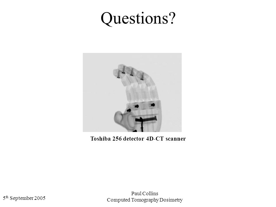 5 th September 2005 Paul Collins Computed Tomography Dosimetry Questions.