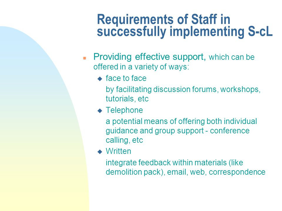 Requirements of Staff in successfully implementing S-cL n Providing effective support, which can be offered in a variety of ways: u face to face by facilitating discussion forums, workshops, tutorials, etc u Telephone a potential means of offering both individual guidance and group support - conference calling, etc u Written integrate feedback within materials (like demolition pack), email, web, correspondence