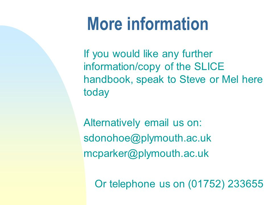 More information If you would like any further information/copy of the SLICE handbook, speak to Steve or Mel here today Alternatively email us on: sdonohoe@plymouth.ac.uk mcparker@plymouth.ac.uk Or telephone us on (01752) 233655