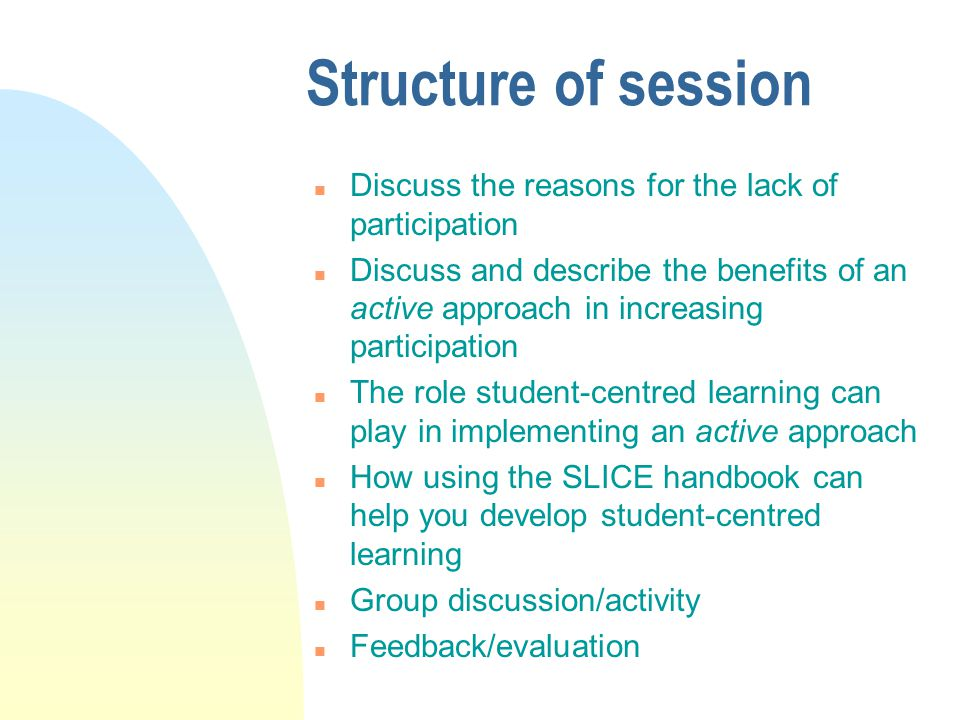 Structure of session n Discuss the reasons for the lack of participation n Discuss and describe the benefits of an active approach in increasing participation n The role student-centred learning can play in implementing an active approach n How using the SLICE handbook can help you develop student-centred learning n Group discussion/activity n Feedback/evaluation
