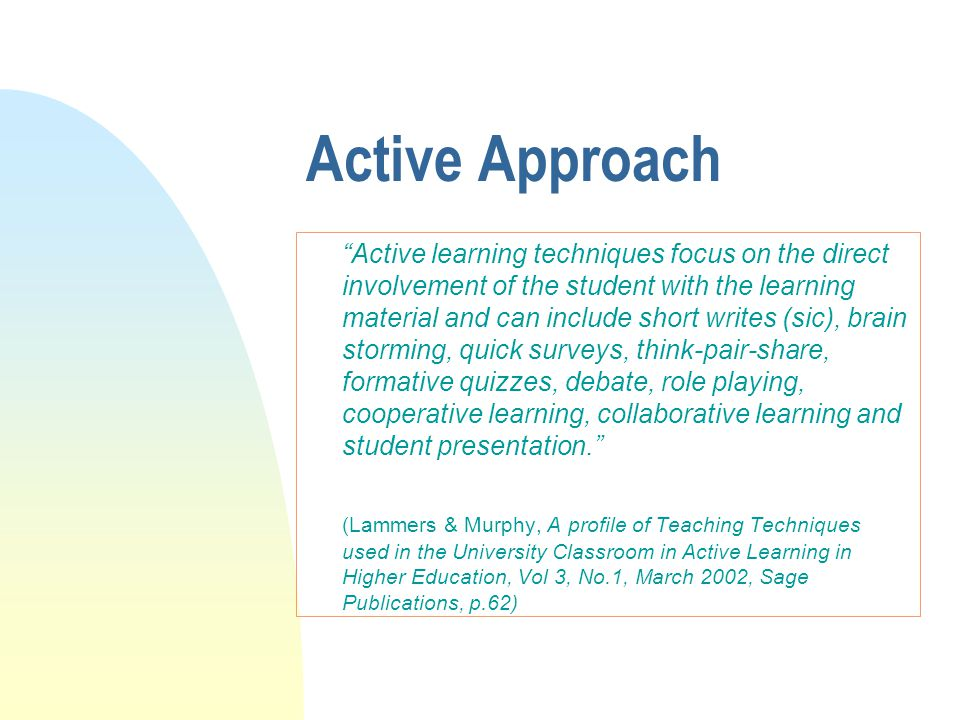 Active Approach Active learning techniques focus on the direct involvement of the student with the learning material and can include short writes (sic), brain storming, quick surveys, think-pair-share, formative quizzes, debate, role playing, cooperative learning, collaborative learning and student presentation. (Lammers & Murphy, A profile of Teaching Techniques used in the University Classroom in Active Learning in Higher Education, Vol 3, No.1, March 2002, Sage Publications, p.62)