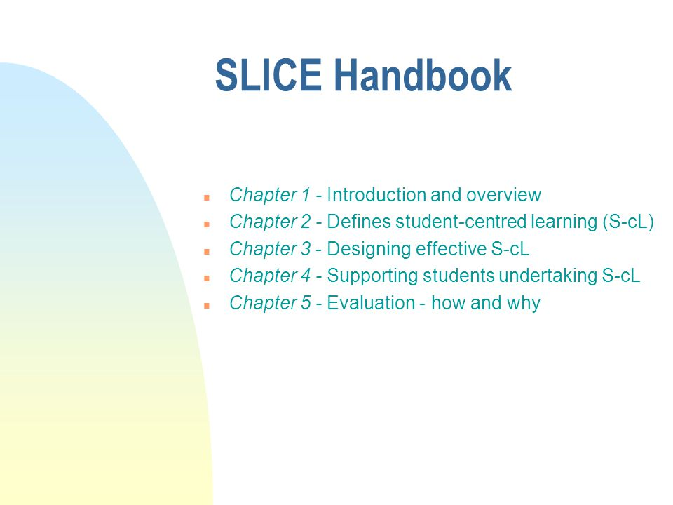 SLICE Handbook n Chapter 1 - Introduction and overview n Chapter 2 - Defines student-centred learning (S-cL) n Chapter 3 - Designing effective S-cL n Chapter 4 - Supporting students undertaking S-cL n Chapter 5 - Evaluation - how and why
