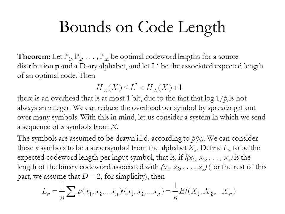 Bounds on Code Length We can now apply the bounds derived above to the code: Since X 1,X 2,..., X n are i.i.d., H(X 1,X 2,...,X n ) = H(X i ) = nH(X).